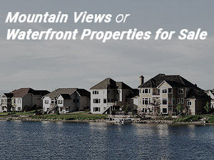 Mountain Views or Waterfront Properties for Sale